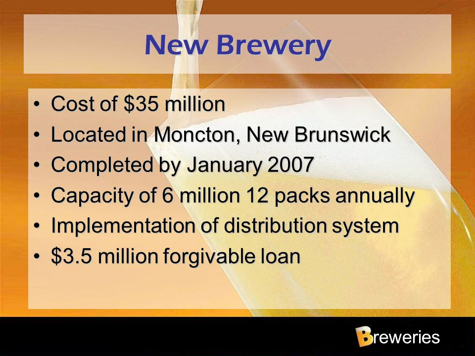 reweries New Brewery Cost of $35 millionCost of $35 million Located in Moncton, New BrunswickLocated in Moncton, New Brunswick Completed by January 20