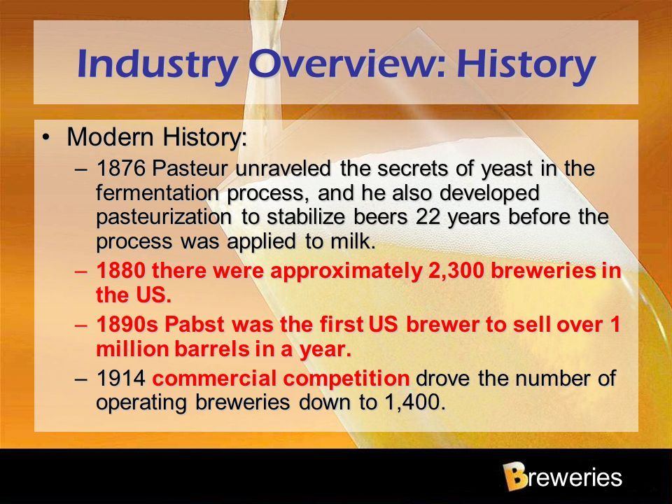 reweries Industry Overview: History Modern History:Modern History: –1876 Pasteur unraveled the secrets of yeast in the fermentation process, and he al