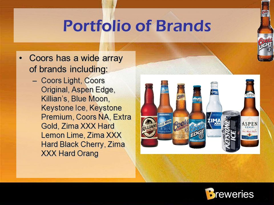 reweries Portfolio of Brands Coors has a wide array of brands including:Coors has a wide array of brands including: –Coors Light, Coors Original, Aspe
