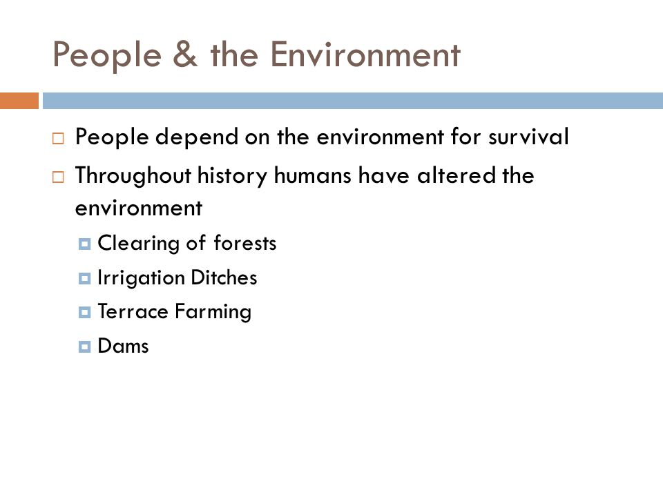 People & the Environment  People depend on the environment for survival  Throughout history humans have altered the environment  Clearing of forests  Irrigation Ditches  Terrace Farming  Dams