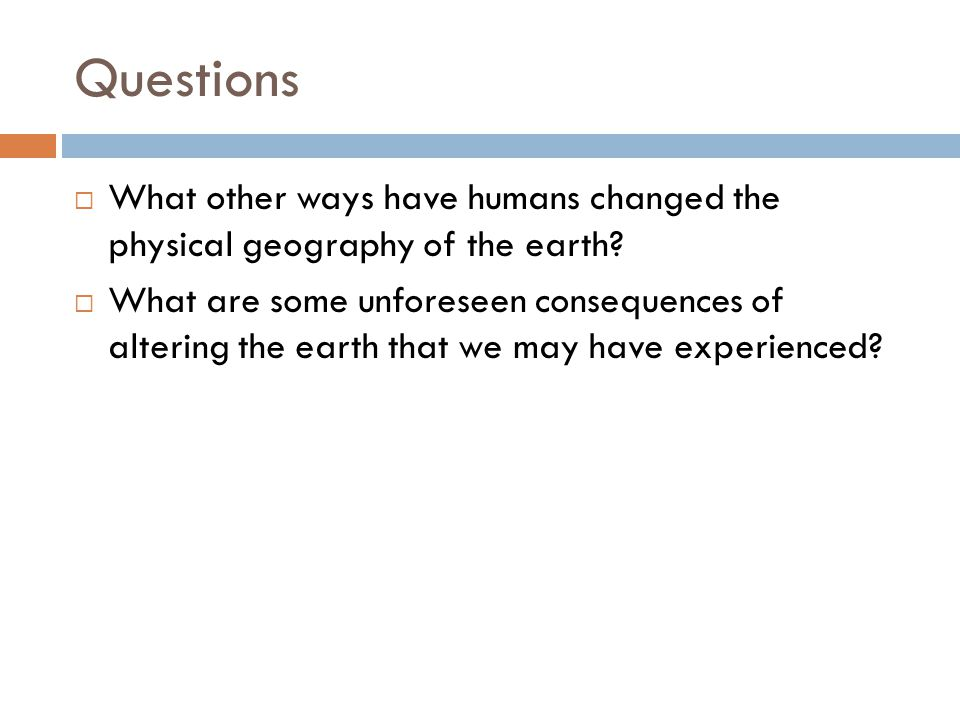 Questions  What other ways have humans changed the physical geography of the earth.