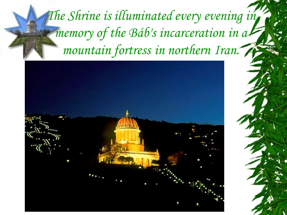 The Shrine is illuminated every evening in memory of the Báb s incarceration in a mountain fortress in northern Iran.