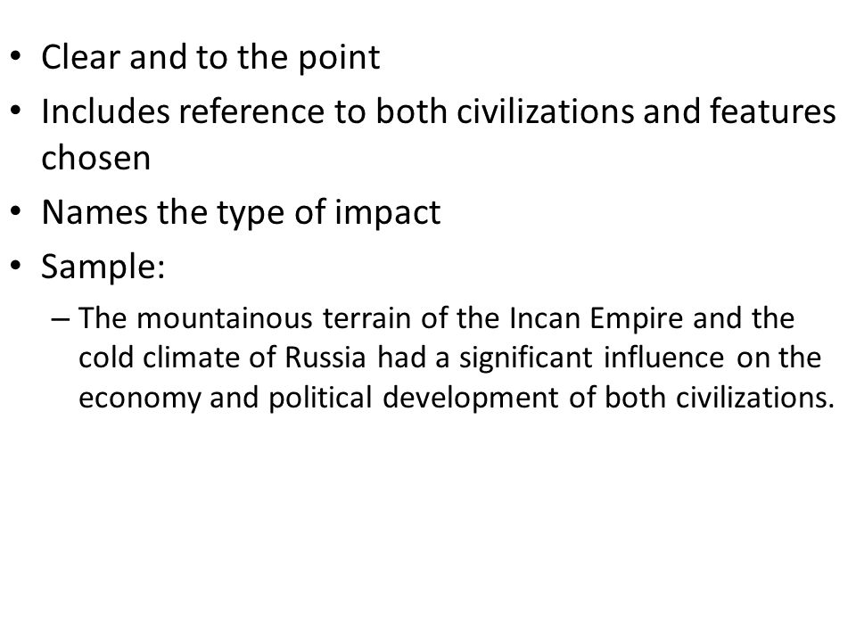 Clear and to the point Includes reference to both civilizations and features chosen Names the type of impact Sample: – The mountainous terrain of the Incan Empire and the cold climate of Russia had a significant influence on the economy and political development of both civilizations.