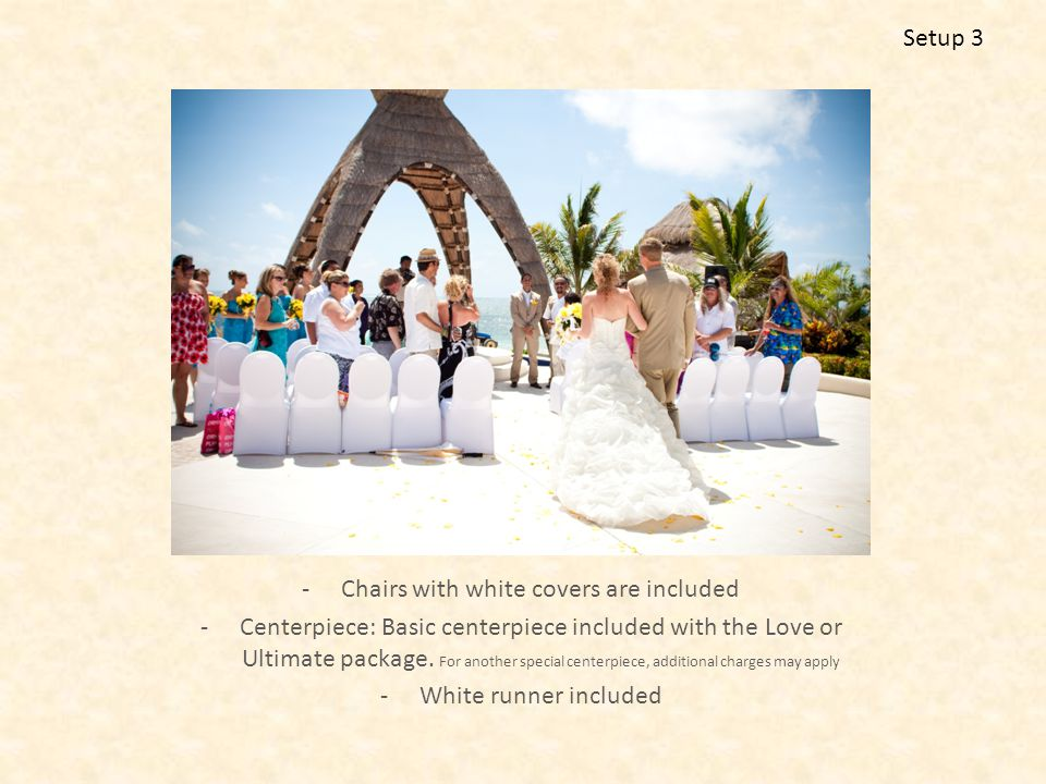 -Chairs with white covers are included -Centerpiece: Basic centerpiece included with the Love or Ultimate package.