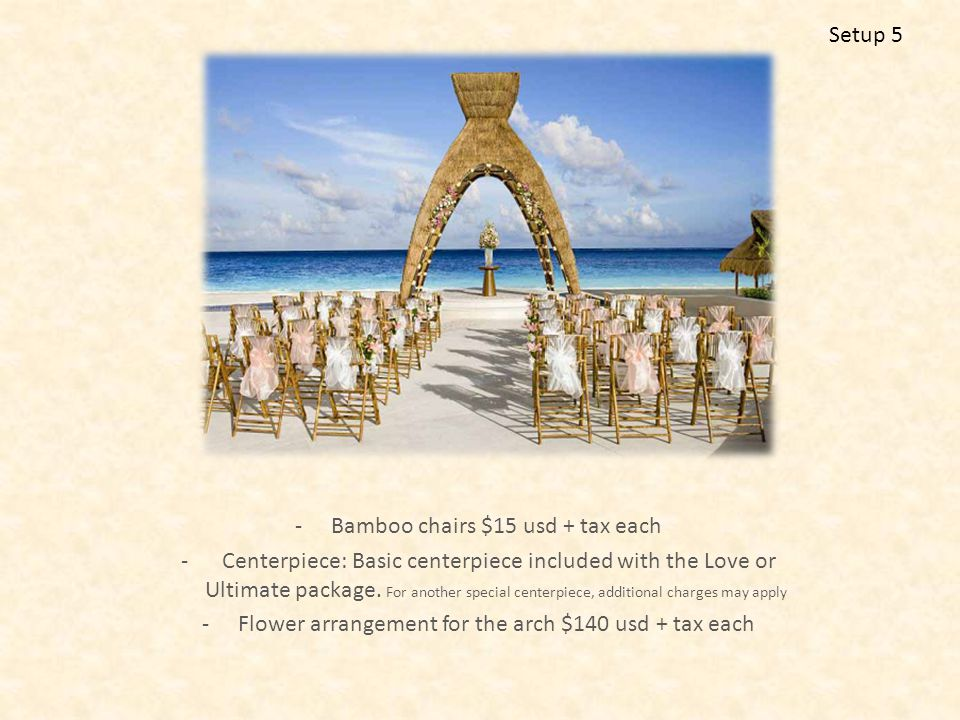 -Avant Garden chairs are included - Chair Ribbons: $5 usd each + tax -Fabric for the gazebo: $300 usd + tax -Flower arrangement for the arch $140 usd + tax each -Sea shells included -Rose petals $22 usd + tax per bag (6 bags are recomended) Setup 6