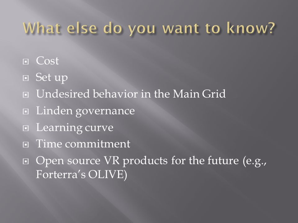  Cost  Set up  Undesired behavior in the Main Grid  Linden governance  Learning curve  Time commitment  Open source VR products for the future (e.g., Forterra's OLIVE)