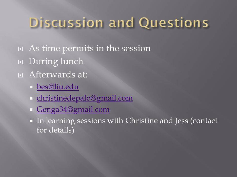 As time permits in the session  During lunch  Afterwards at:  bes@liu.edu bes@liu.edu  christinedepalo@gmail.com christinedepalo@gmail.com  Genga34@gmail.com Genga34@gmail.com  In learning sessions with Christine and Jess (contact for details)