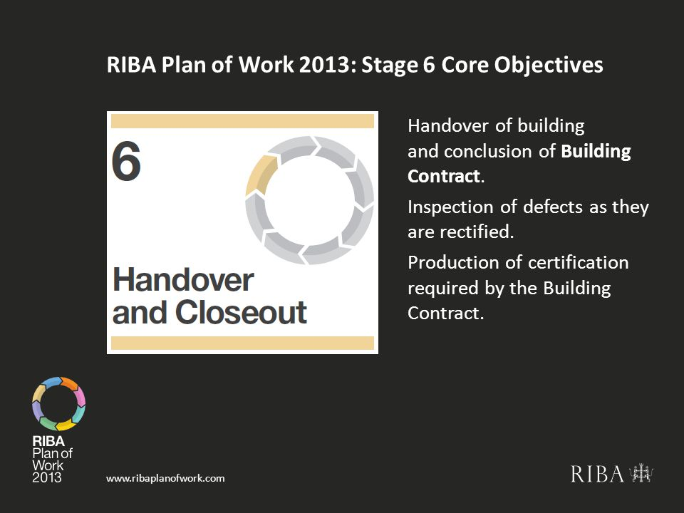 www.ribaplanofwork.com RIBA Plan of Work 2013: Stage 6 Core Objectives Handover of building and conclusion of Building Contract.