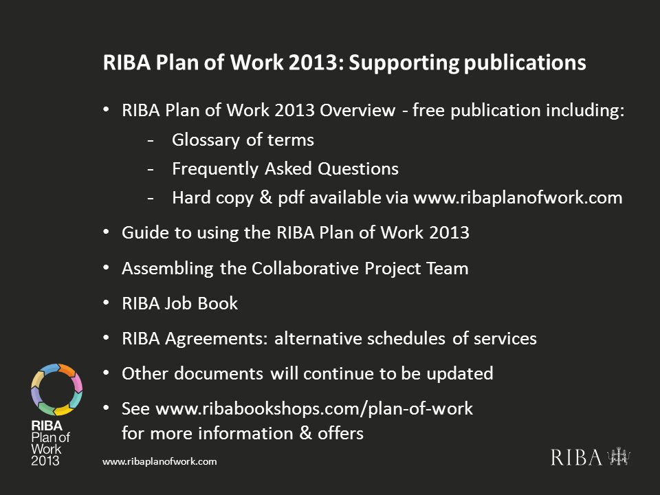www.ribaplanofwork.com RIBA Plan of Work 2013: Supporting publications RIBA Plan of Work 2013 Overview - free publication including: -Glossary of terms -Frequently Asked Questions -Hard copy & pdf available via www.ribaplanofwork.com Guide to using the RIBA Plan of Work 2013 Assembling the Collaborative Project Team RIBA Job Book RIBA Agreements: alternative schedules of services Other documents will continue to be updated See www.ribabookshops.com/plan-of-work for more information & offers