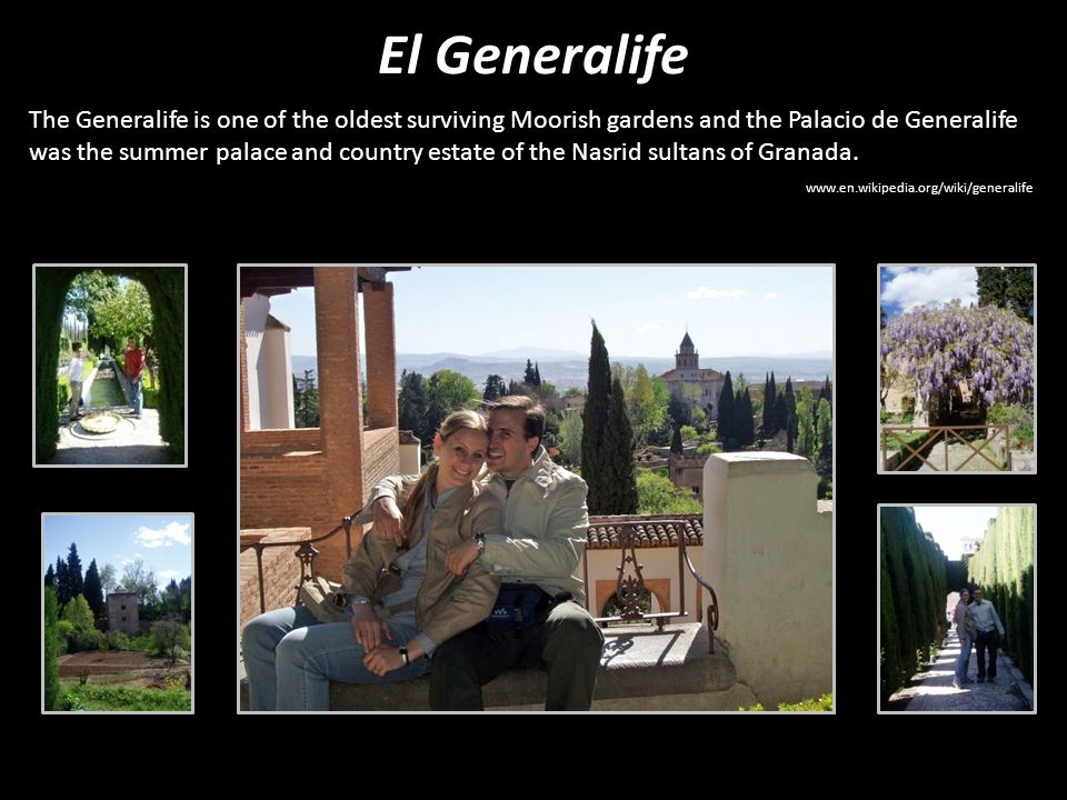 El Generalife The Generalife is one of the oldest surviving Moorish gardens and the Palacio de Generalife was the summer palace and country estate of