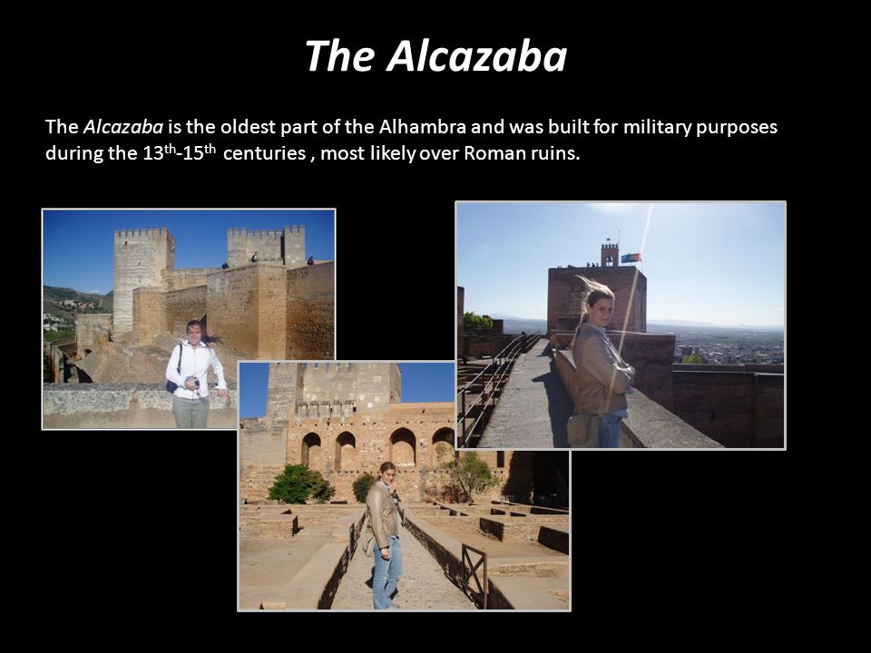 The Alcazaba The Alcazaba is the oldest part of the Alhambra and was built for military purposes during the 13 th -15 th centuries, most likely over R