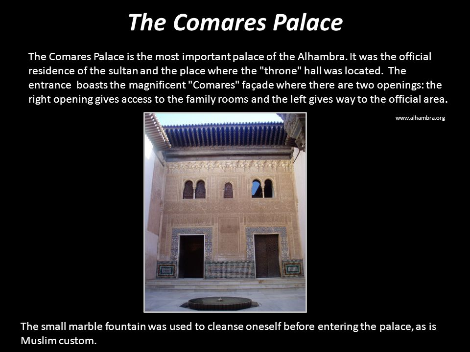 The Comares Palace The Comares Palace is the most important palace of the Alhambra. It was the official residence of the sultan and the place where th