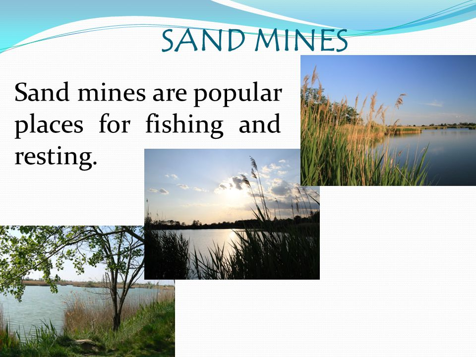 SAND MINES Sand mines are popular places for fishing and resting.