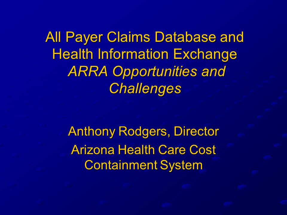 All Payer Claims Database and Health Information Exchange ARRA Opportunities and Challenges Anthony Rodgers, Director Arizona Health Care Cost Containment System