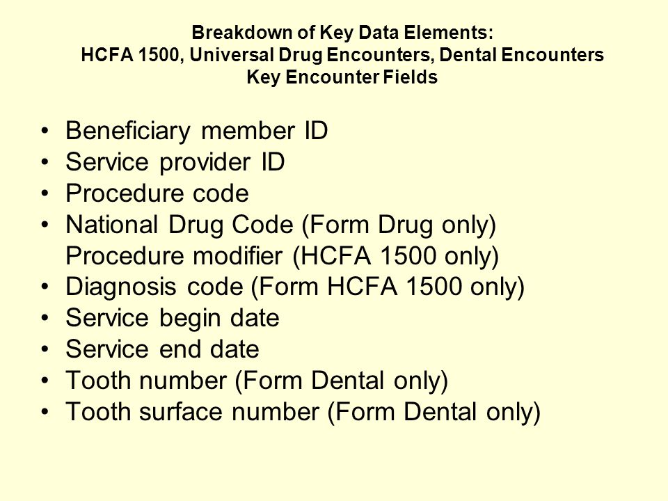 Breakdown of Key Data Elements: HCFA 1500, Universal Drug Encounters, Dental Encounters Key Encounter Fields Beneficiary member ID Service provider ID Procedure code National Drug Code (Form Drug only) Procedure modifier (HCFA 1500 only) Diagnosis code (Form HCFA 1500 only) Service begin date Service end date Tooth number (Form Dental only) Tooth surface number (Form Dental only)