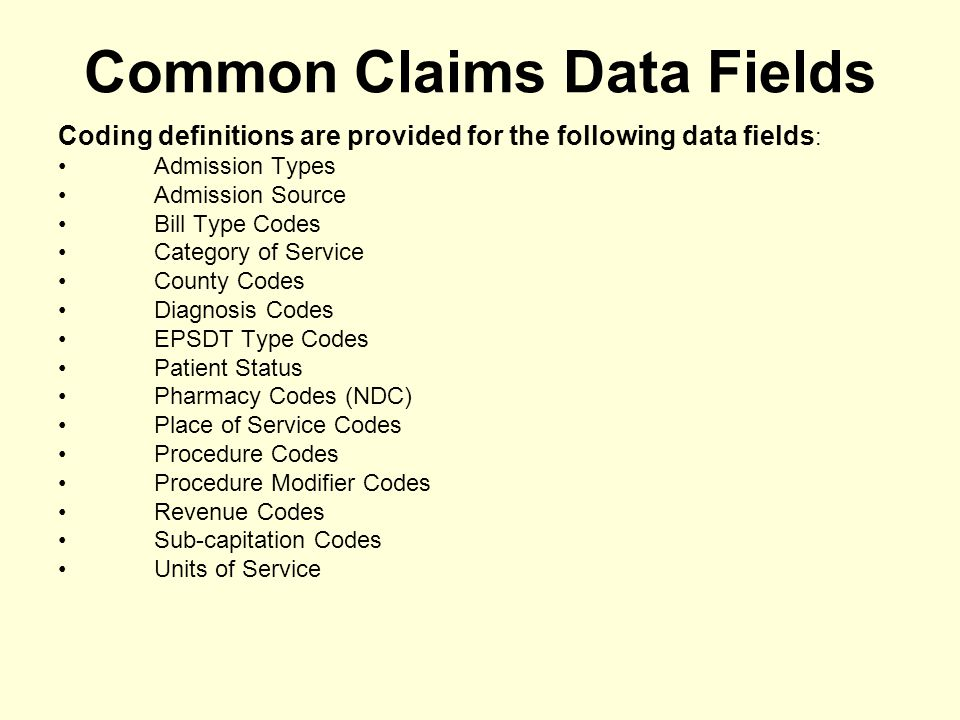 Common Claims Data Fields Coding definitions are provided for the following data fields : Admission Types Admission Source Bill Type Codes Category of Service County Codes Diagnosis Codes EPSDT Type Codes Patient Status Pharmacy Codes (NDC) Place of Service Codes Procedure Codes Procedure Modifier Codes Revenue Codes Sub-capitation Codes Units of Service