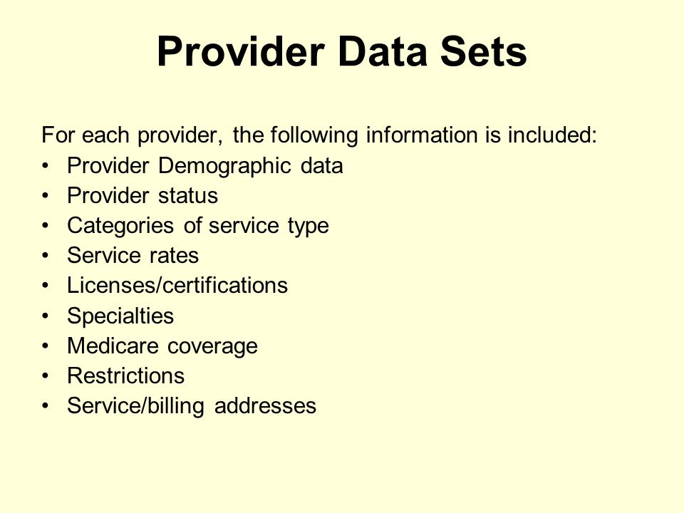 Provider Data Sets For each provider, the following information is included: Provider Demographic data Provider status Categories of service type Service rates Licenses/certifications Specialties Medicare coverage Restrictions Service/billing addresses