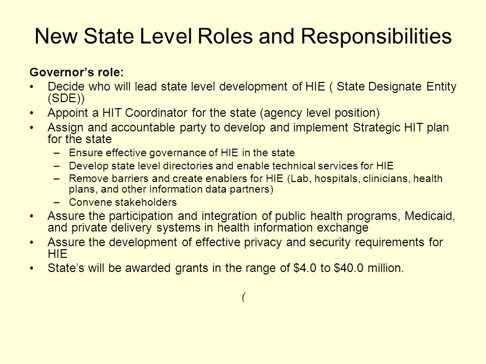 New State Level Roles and Responsibilities Governor's role: Decide who will lead state level development of HIE ( State Designate Entity (SDE)) Appoint a HIT Coordinator for the state (agency level position) Assign and accountable party to develop and implement Strategic HIT plan for the state –Ensure effective governance of HIE in the state –Develop state level directories and enable technical services for HIE –Remove barriers and create enablers for HIE (Lab, hospitals, clinicians, health plans, and other information data partners) –Convene stakeholders Assure the participation and integration of public health programs, Medicaid, and private delivery systems in health information exchange Assure the development of effective privacy and security requirements for HIE State's will be awarded grants in the range of $4.0 to $40.0 million.