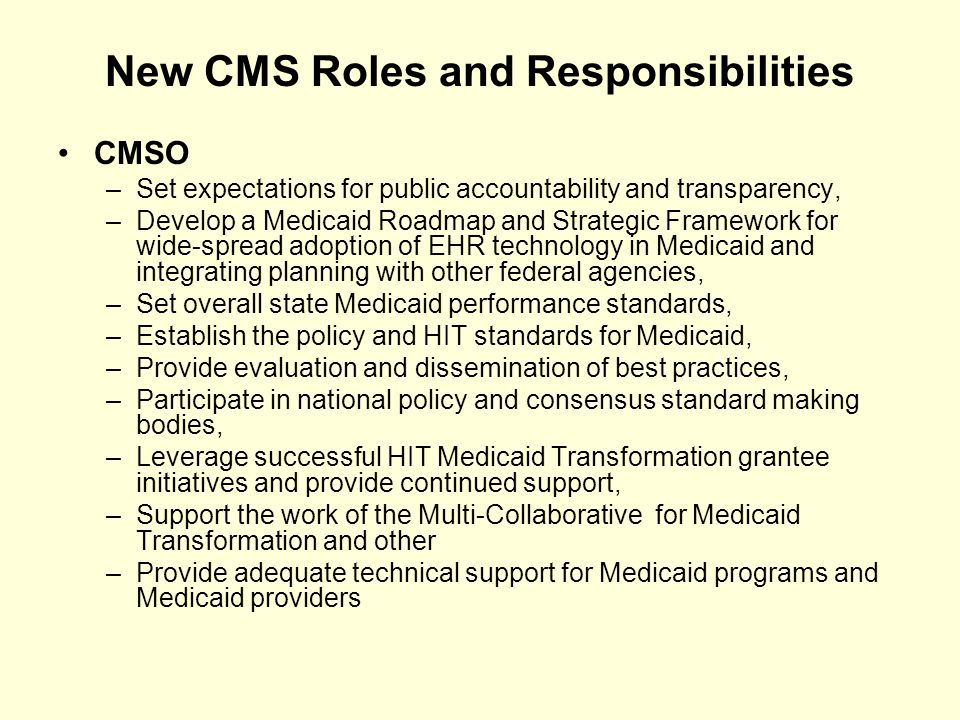 New CMS Roles and Responsibilities CMSO –Set expectations for public accountability and transparency, –Develop a Medicaid Roadmap and Strategic Framework for wide-spread adoption of EHR technology in Medicaid and integrating planning with other federal agencies, –Set overall state Medicaid performance standards, –Establish the policy and HIT standards for Medicaid, –Provide evaluation and dissemination of best practices, –Participate in national policy and consensus standard making bodies, –Leverage successful HIT Medicaid Transformation grantee initiatives and provide continued support, –Support the work of the Multi-Collaborative for Medicaid Transformation and other –Provide adequate technical support for Medicaid programs and Medicaid providers