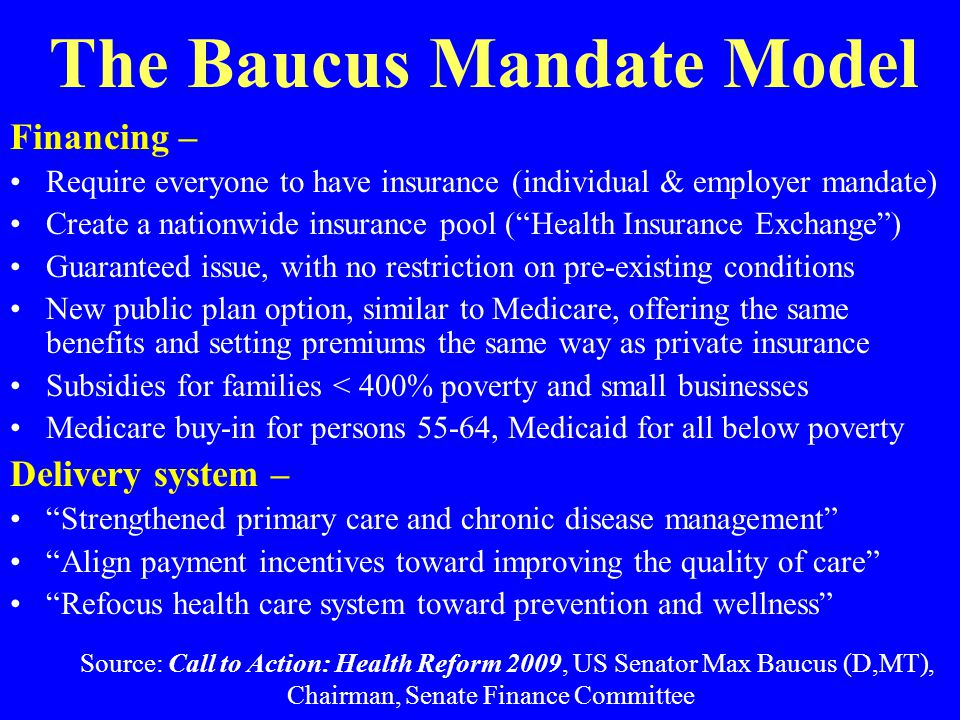 The Baucus Mandate Model Financing – Require everyone to have insurance (individual & employer mandate) Create a nationwide insurance pool ( Health Insurance Exchange ) Guaranteed issue, with no restriction on pre-existing conditions New public plan option, similar to Medicare, offering the same benefits and setting premiums the same way as private insurance Subsidies for families < 400% poverty and small businesses Medicare buy-in for persons 55-64, Medicaid for all below poverty Delivery system – Strengthened primary care and chronic disease management Align payment incentives toward improving the quality of care Refocus health care system toward prevention and wellness Source: Call to Action: Health Reform 2009, US Senator Max Baucus (D,MT), Chairman, Senate Finance Committee