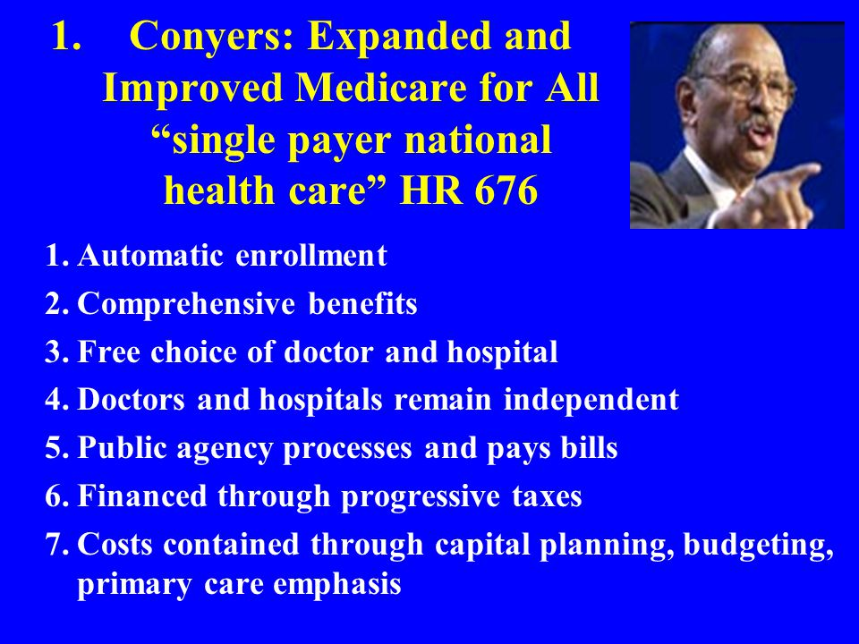 1.Conyers: Expanded and Improved Medicare for All single payer national health care HR 676 1.Automatic enrollment 2.Comprehensive benefits 3.Free choice of doctor and hospital 4.Doctors and hospitals remain independent 5.Public agency processes and pays bills 6.Financed through progressive taxes 7.Costs contained through capital planning, budgeting, primary care emphasis