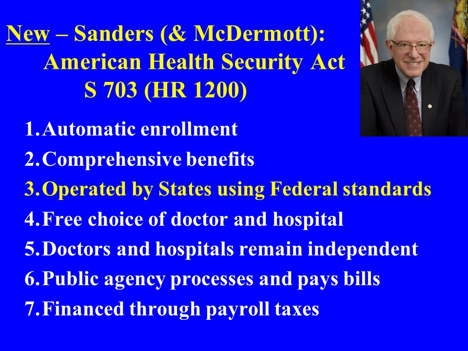 New – Sanders (& McDermott): American Health Security Act S 703 (HR 1200) 1.Automatic enrollment 2.Comprehensive benefits 3.Operated by States using Federal standards 4.Free choice of doctor and hospital 5.Doctors and hospitals remain independent 6.Public agency processes and pays bills 7.Financed through payroll taxes