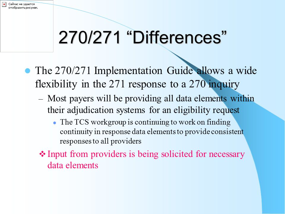 270/271 Differences The 270/271 Implementation Guide allows a wide flexibility in the 271 response to a 270 inquiry – Most payers will be providing all data elements within their adjudication systems for an eligibility request The TCS workgroup is continuing to work on finding continuity in response data elements to provide consistent responses to all providers  Input from providers is being solicited for necessary data elements
