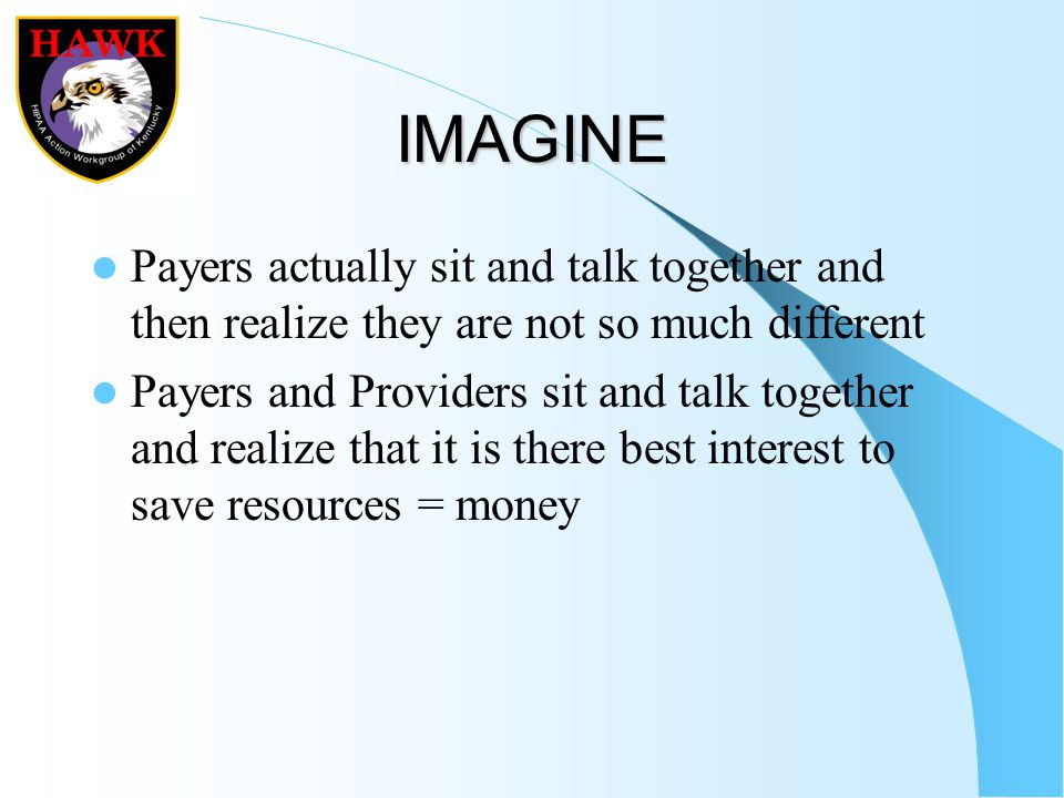IMAGINE Payers actually sit and talk together and then realize they are not so much different Payers and Providers sit and talk together and realize that it is there best interest to save resources = money