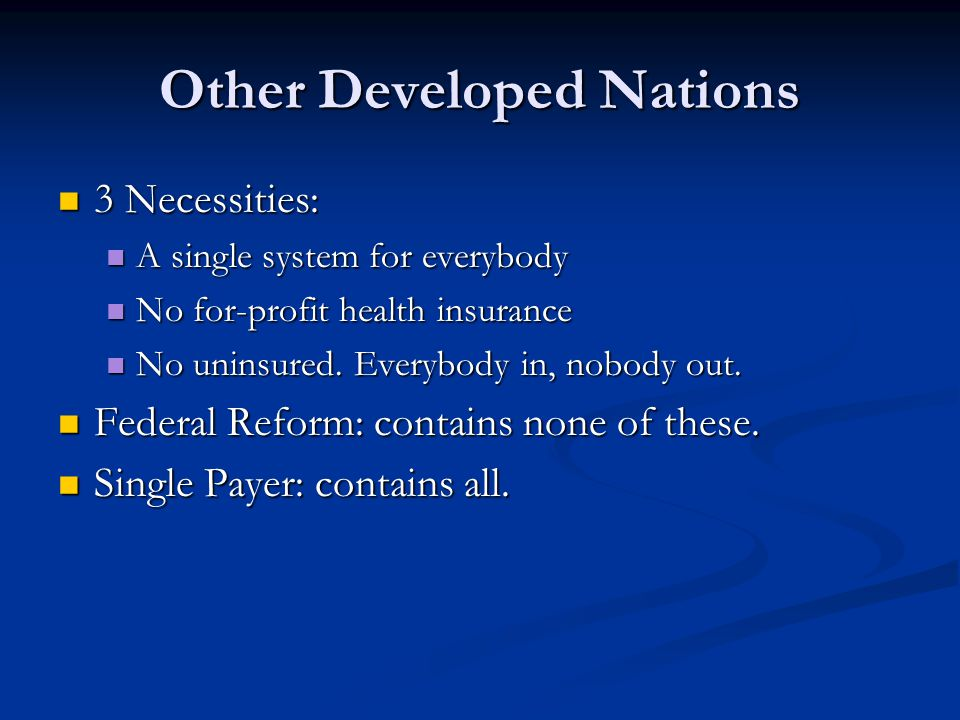 Other Developed Nations 3 Necessities: 3 Necessities: A single system for everybody A single system for everybody No for-profit health insurance No fo