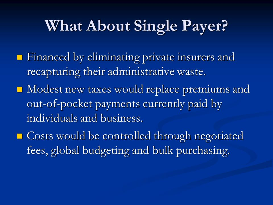 What About Single Payer? Financed by eliminating private insurers and recapturing their administrative waste. Financed by eliminating private insurers