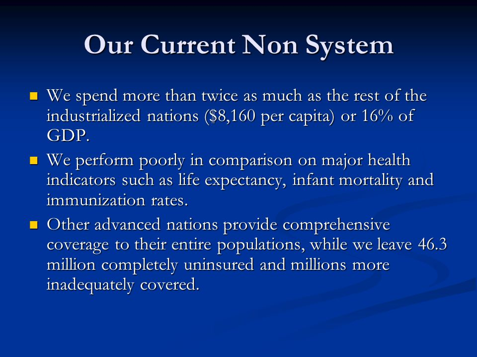 Our Current Non System We spend more than twice as much as the rest of the industrialized nations ($8,160 per capita) or 16% of GDP. We spend more tha