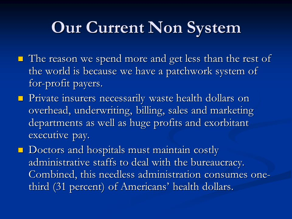 Our Current Non System The reason we spend more and get less than the rest of the world is because we have a patchwork system of for-profit payers. Th