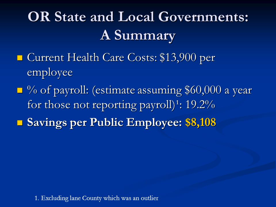 OR State and Local Governments: A Summary Current Health Care Costs: $13,900 per employee Current Health Care Costs: $13,900 per employee % of payroll