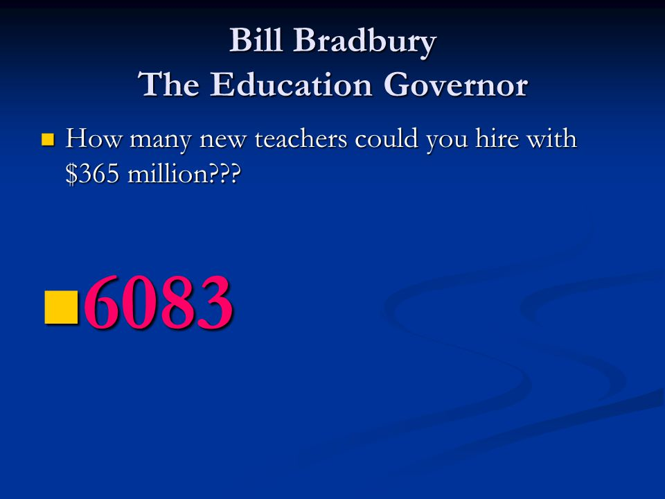 Bill Bradbury The Education Governor How many new teachers could you hire with $365 million??? 6083