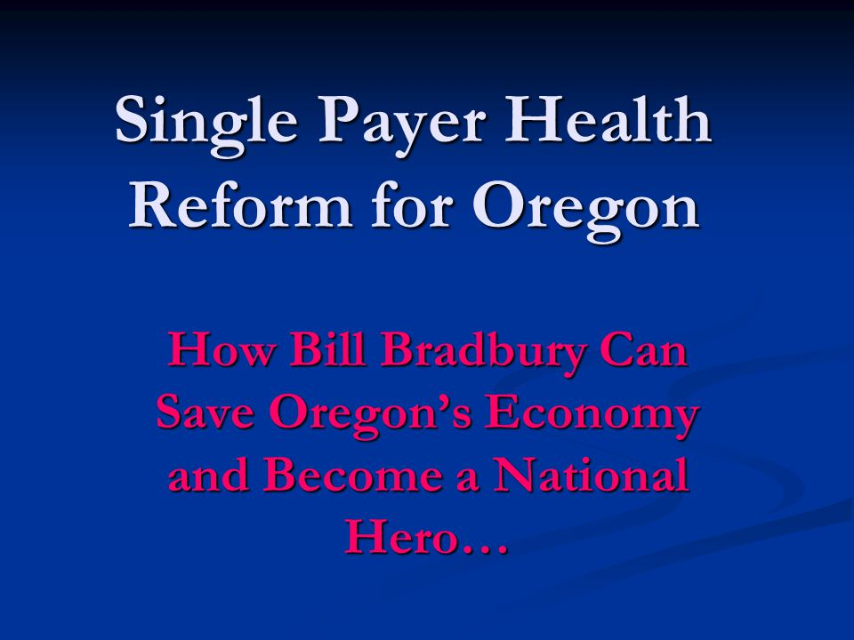 Single Payer Health Reform for Oregon How Bill Bradbury Can Save Oregon's Economy and Become a National Hero…