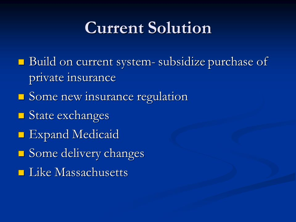 Current Solution Build on current system- subsidize purchase of private insurance Build on current system- subsidize purchase of private insurance Som