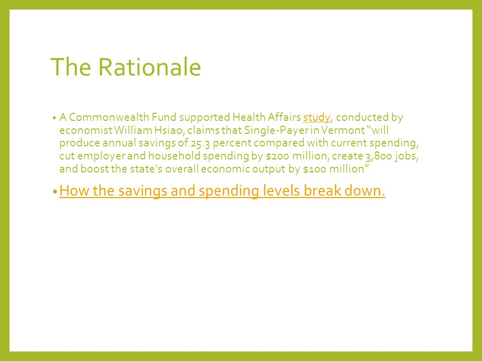 The Rationale A Commonwealth Fund supported Health Affairs study, conducted by economist William Hsiao, claims that Single-Payer in Vermont will produce annual savings of 25.3 percent compared with current spending, cut employer and household spending by $200 million, create 3,800 jobs, and boost the state s overall economic output by $100 million study How the savings and spending levels break down.