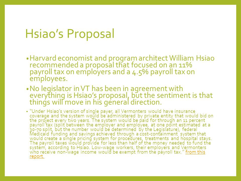 Hsiao's Proposal Harvard economist and program architect William Hsiao recommended a proposal that focused on an 11% payroll tax on employers and a 4.5% payroll tax on employees.