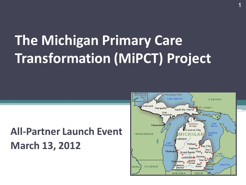 The Michigan Primary Care Transformation (MiPCT) Project All-Partner Launch Event March 13, 2012 1