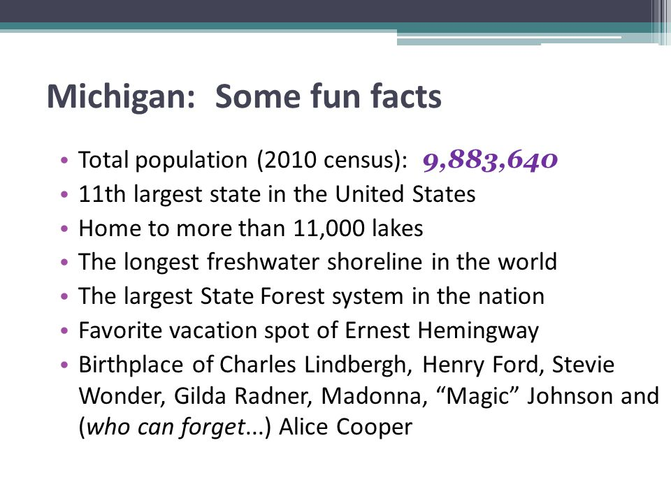 Michigan: Some fun facts Total population (2010 census): 9,883,640 11th largest state in the United States Home to more than 11,000 lakes The longest freshwater shoreline in the world The largest State Forest system in the nation Favorite vacation spot of Ernest Hemingway Birthplace of Charles Lindbergh, Henry Ford, Stevie Wonder, Gilda Radner, Madonna, Magic Johnson and (who can forget...) Alice Cooper
