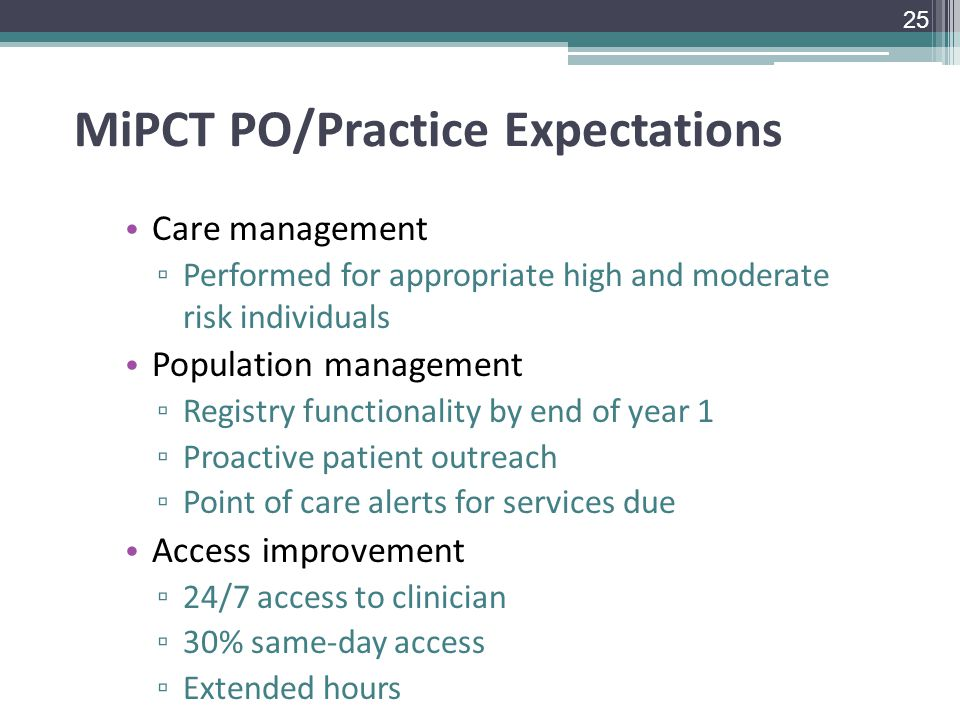 MiPCT PO/Practice Expectations Care management ▫ Performed for appropriate high and moderate risk individuals Population management ▫ Registry functionality by end of year 1 ▫ Proactive patient outreach ▫ Point of care alerts for services due Access improvement ▫ 24/7 access to clinician ▫ 30% same-day access ▫ Extended hours 25