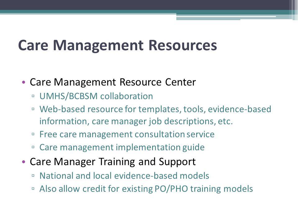 Care Management Resources Care Management Resource Center ▫ UMHS/BCBSM collaboration ▫ Web-based resource for templates, tools, evidence-based information, care manager job descriptions, etc.