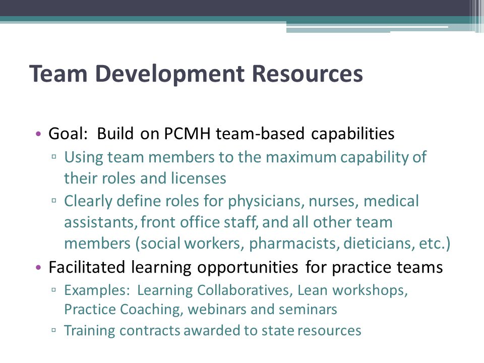 Team Development Resources Goal: Build on PCMH team-based capabilities ▫ Using team members to the maximum capability of their roles and licenses ▫ Clearly define roles for physicians, nurses, medical assistants, front office staff, and all other team members (social workers, pharmacists, dieticians, etc.) Facilitated learning opportunities for practice teams ▫ Examples: Learning Collaboratives, Lean workshops, Practice Coaching, webinars and seminars ▫ Training contracts awarded to state resources