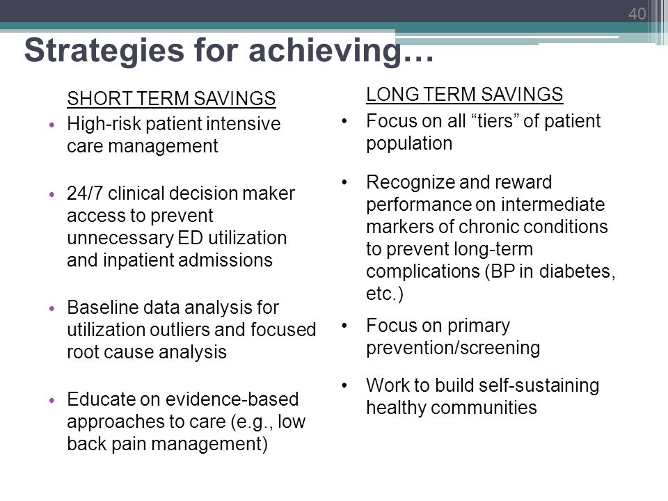 Strategies for achieving… SHORT TERM SAVINGS High-risk patient intensive care management 24/7 clinical decision maker access to prevent unnecessary ED utilization and inpatient admissions Baseline data analysis for utilization outliers and focused root cause analysis Educate on evidence-based approaches to care (e.g., low back pain management) LONG TERM SAVINGS Focus on all tiers of patient population Recognize and reward performance on intermediate markers of chronic conditions to prevent long-term complications (BP in diabetes, etc.) Focus on primary prevention/screening Work to build self-sustaining healthy communities 40