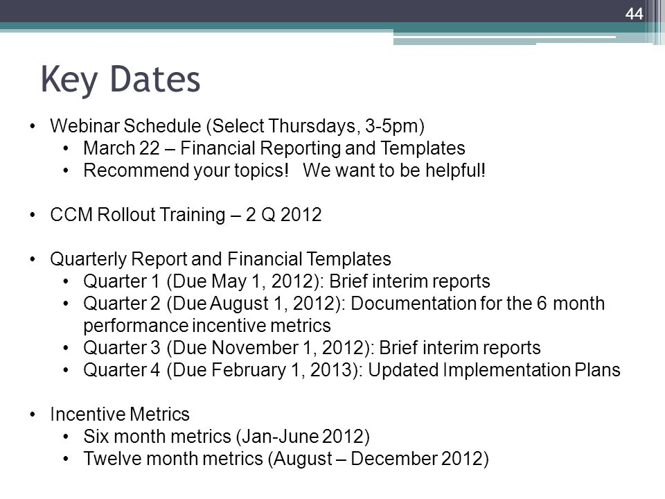 Key Dates 44 Webinar Schedule (Select Thursdays, 3-5pm) March 22 – Financial Reporting and Templates Recommend your topics.