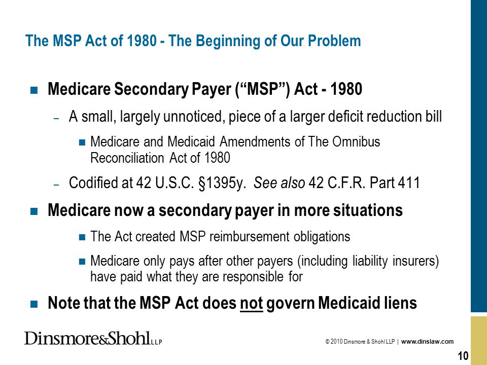 © 2010 Dinsmore & Shohl LLP | www.dinslaw.com 10 The MSP Act of 1980 - The Beginning of Our Problem n Medicare Secondary Payer ( MSP ) Act - 1980 – A small, largely unnoticed, piece of a larger deficit reduction bill n Medicare and Medicaid Amendments of The Omnibus Reconciliation Act of 1980 – Codified at 42 U.S.C.