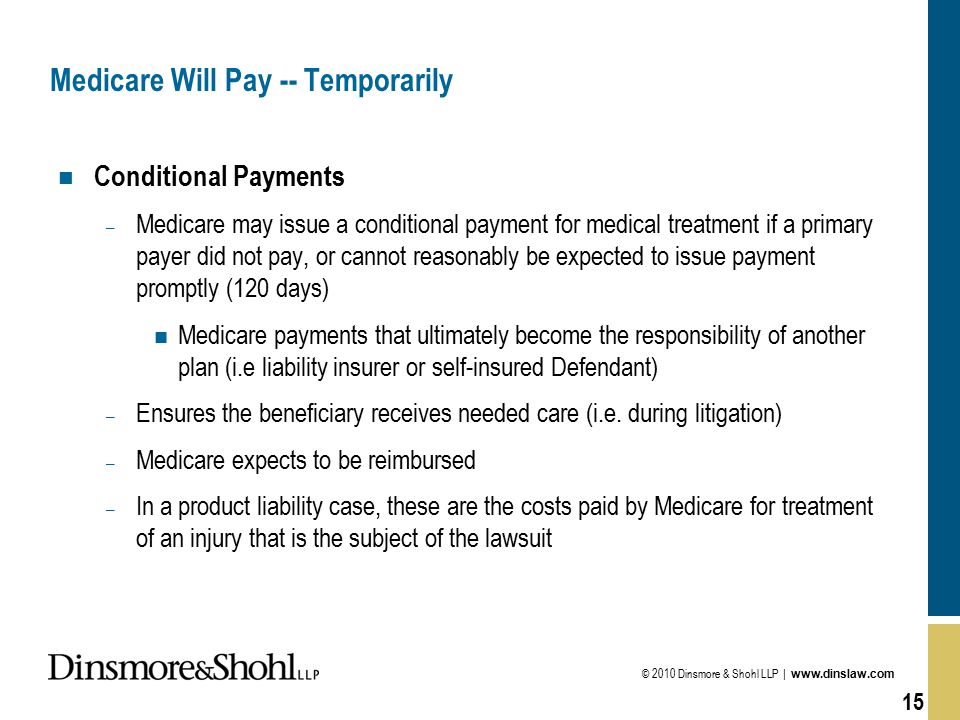 © 2010 Dinsmore & Shohl LLP | www.dinslaw.com 15 Medicare Will Pay -- Temporarily n Conditional Payments – Medicare may issue a conditional payment fo