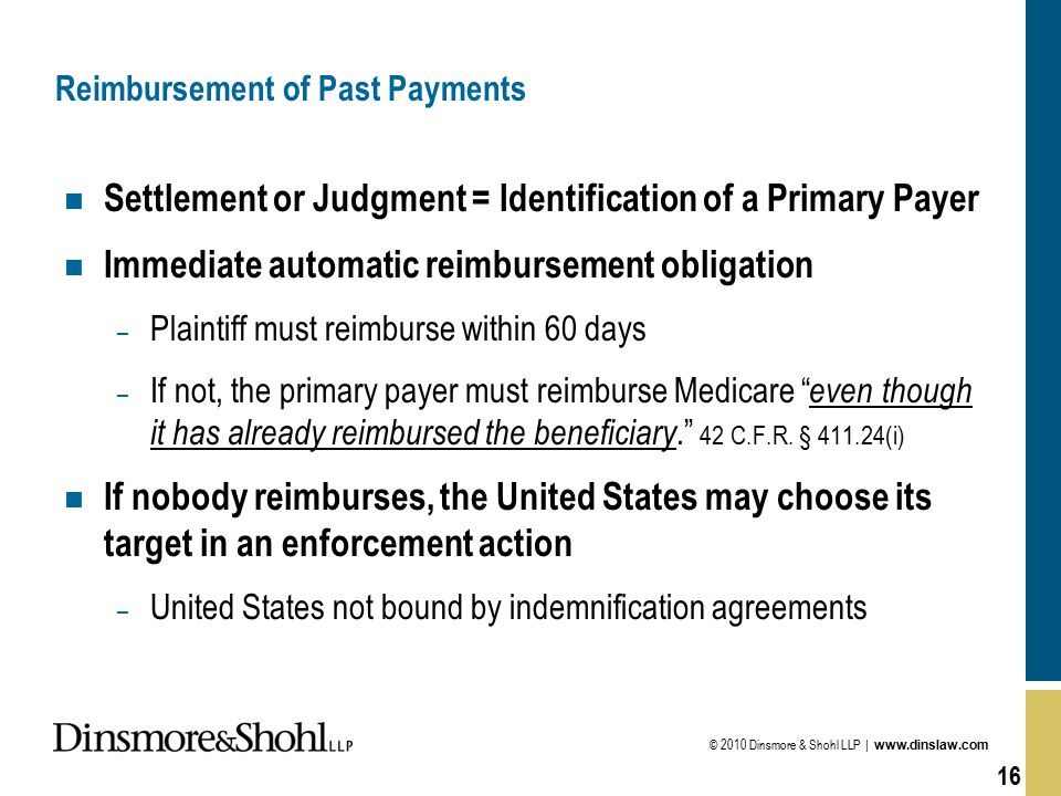 © 2010 Dinsmore & Shohl LLP | www.dinslaw.com 16 Reimbursement of Past Payments n Settlement or Judgment = Identification of a Primary Payer n Immediate automatic reimbursement obligation – Plaintiff must reimburse within 60 days – If not, the primary payer must reimburse Medicare even though it has already reimbursed the beneficiary. 42 C.F.R.