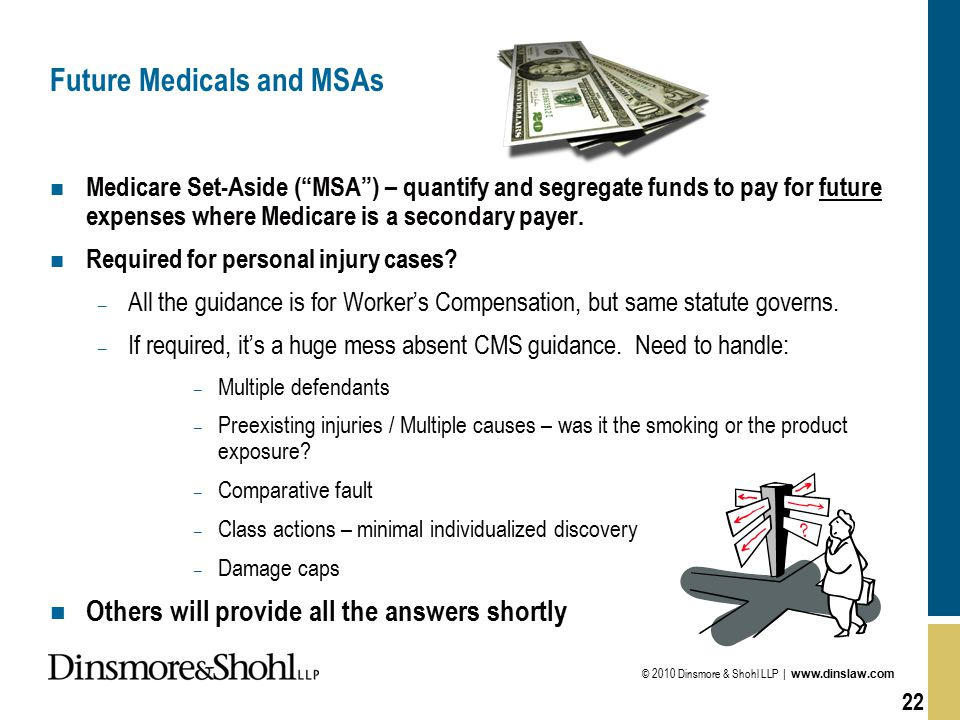 © 2010 Dinsmore & Shohl LLP | www.dinslaw.com 22 Future Medicals and MSAs n Medicare Set-Aside ( MSA ) – quantify and segregate funds to pay for future expenses where Medicare is a secondary payer.