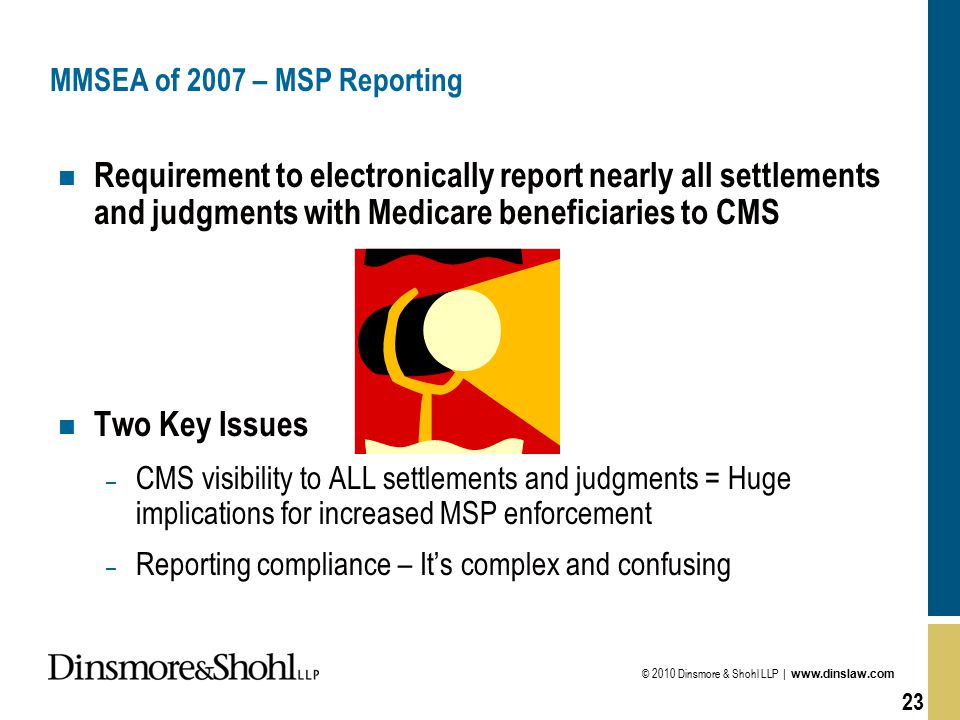 © 2010 Dinsmore & Shohl LLP | www.dinslaw.com 23 MMSEA of 2007 – MSP Reporting n Requirement to electronically report nearly all settlements and judgments with Medicare beneficiaries to CMS n Two Key Issues – CMS visibility to ALL settlements and judgments = Huge implications for increased MSP enforcement – Reporting compliance – It's complex and confusing